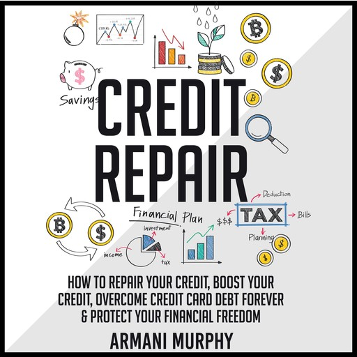 Credit Repair: How to Repair Your Credit, Boost Your Credit, Overcome Credit Card Debt Forever & Protect Your Financial Freedom, Armani Murphy
