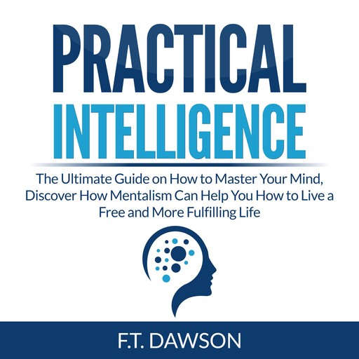 Practical Intelligence: The Ultimate Guide on How to Master Your Mind, Discover How Mentalism Can Help You How to Live a Free and More Fulfilling Life, F.T. Dawson