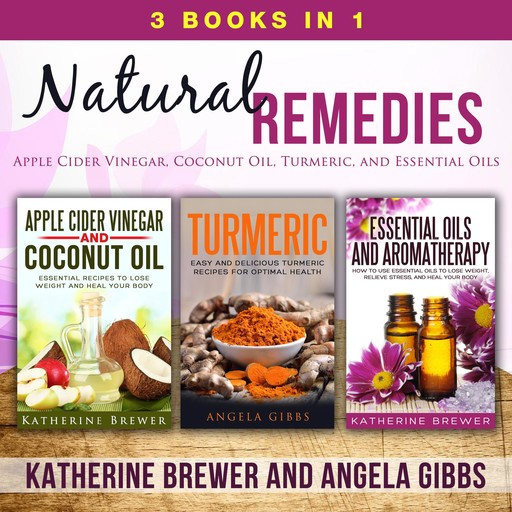 Natural Remedies: 3 Books in 1: Apple Cider Vinegar, Coconut Oil, Turmeric, and Essential Oils, Katherine Brewer, Angela Gibbs