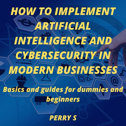 How to Implement Artificial Intelligence and Cybersecurity in Modern Businesses, Perry S