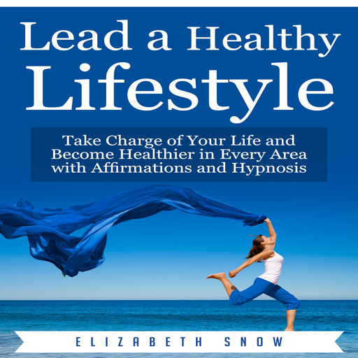 Lead a Healthy Lifestyle: Take Charge of Your Life and Become Healthier in Every Area with Affirmations and Hypnosis, Elizabeth Snow