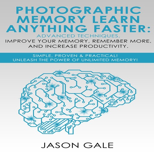 Photographic Memory Learn Anything Faster Advanced Techniques, Improve Your Memory, Remember More, And Increase Productivity, Jason Gale