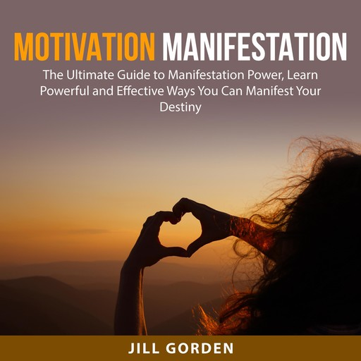 Motivation Manifestation: The Ultimate Guide to Manifestation Power, Learn Powerful and Effective Ways You Can Manifest Your Destiny, Jill Gorden