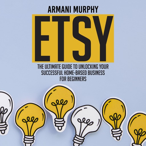 Etsy: The Ultimate Guide to Unlocking Your Successful Home-Based Business for Beginners, Armani Murphy