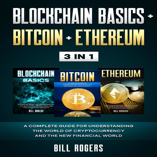 Blockchain Basics + Bitcoin + Ethereum: 3 In 1 – A Complete Guide for Understanding the World of Cryptocurrency and the New Financial World, Bill Rogers