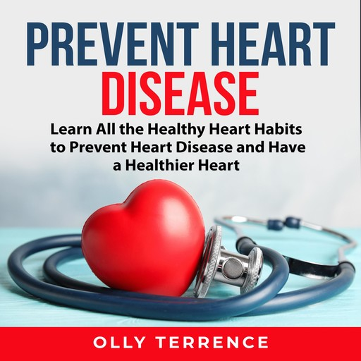 Prevent Heart Disease: Learn All the Healthy Heart Habits to Prevent Heart Disease and Have a Healthier Heart, Olly Terrence