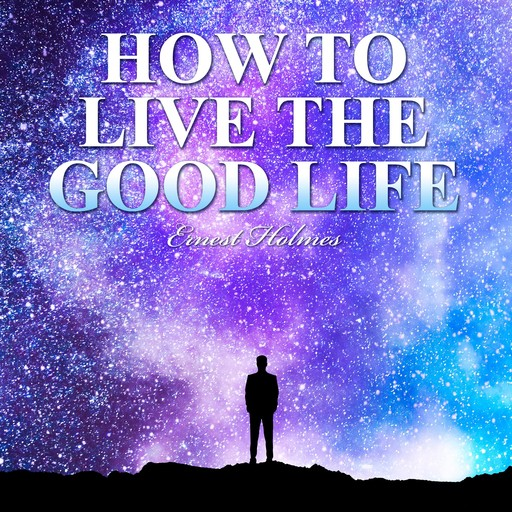 How to Live the Good Life, Ernest Holmes