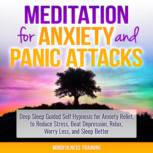 Meditation for Anxiety and Panic Attacks: Deep Sleep Guided Self Hypnosis for Anxiety Relief, to Reduce Stress, Beat Depression, Relax, Worry Less, and Sleep Better (Self Hypnosis, Guided Imagery, Positive Affirmations & Relaxation Techniques), Mindfulness Training