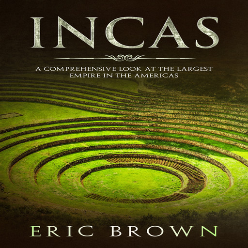 Incas: A Comprehensive Look at the Largest Empire in the Americas, Eric Brown