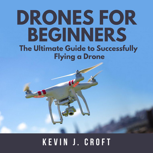 Drones for Beginners: The Ultimate Guide to Successfully Flying a Drone, Kevin J. Croft