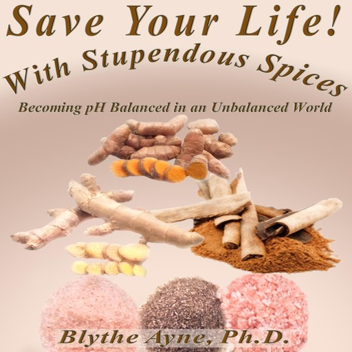Save Your Life with Stupendous Spices, Ph.D., Blythe Ayne