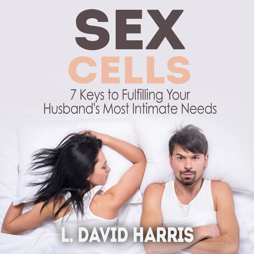 Sex Cells: 7 Keys to Fulfilling Your Husband's Most Intimate Needs, L. David Harris