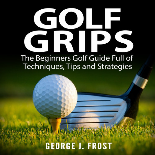 Golf Grips: The Beginners Golf Guide Full of Techniques, Tips and Strategies., George J. Frost