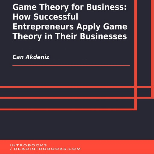 Game Theory for Business: How Successful Entrepreneurs Apply Game Theory in Their Businesses, Can Akdeniz, Introbooks Team