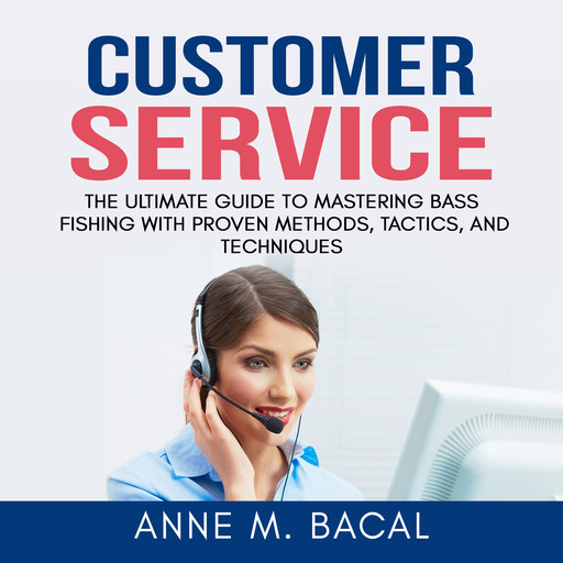 Customer Service: The Ultimate Guide to Learning the Art of Customer Experience Excellence, Anne M. Bacal