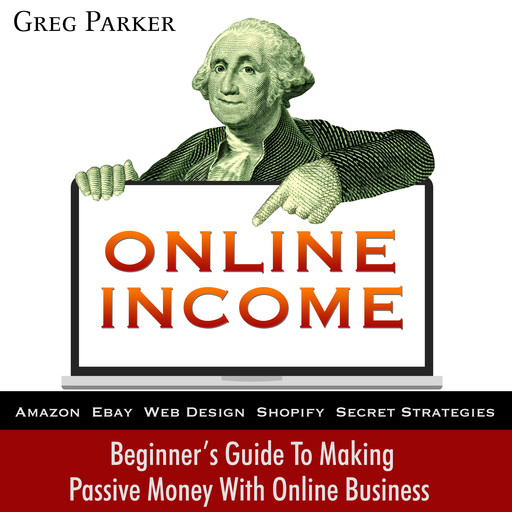 Online Income: Beginner's Guide To Making passive Money with online business (Amazon, Ebay, Web Design, Shopify, Secret Strategies), Greg Parker