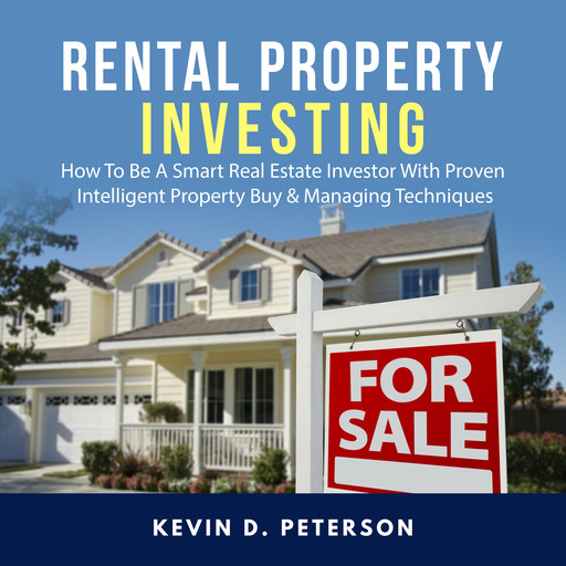 Rental Property Investing: How To Be A Smart Real Estate Investor With Proven Intelligent Property Buy & Managing Techniques, Kevin D. Peterson