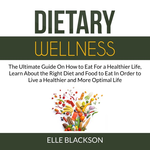 Dietary Wellness: The Ultimate Guide On How to Eat For a Healthier Life, Learn About the Right Diet and Food to Eat In Order to Live a Healthier and More Optimal Life, Elle Blackson