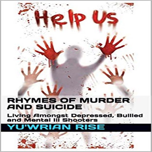 Rhymes of Murder and Suicide: Living Amongst Depressed, Bullied and Mental Ill Shooters, Yuwrian Rise