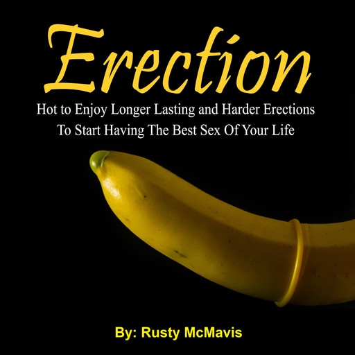 Erection: Hot to Enjoy Longer Lasting and Harder Erections To Start Having The Best Sex Of Your Life, Rusty McMavis