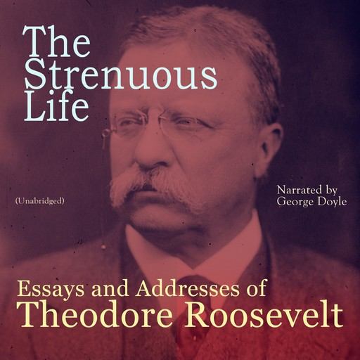 The Strenuous Life: Essays and Addresses of Theodore Roosevelt, Theodore Roosevelt