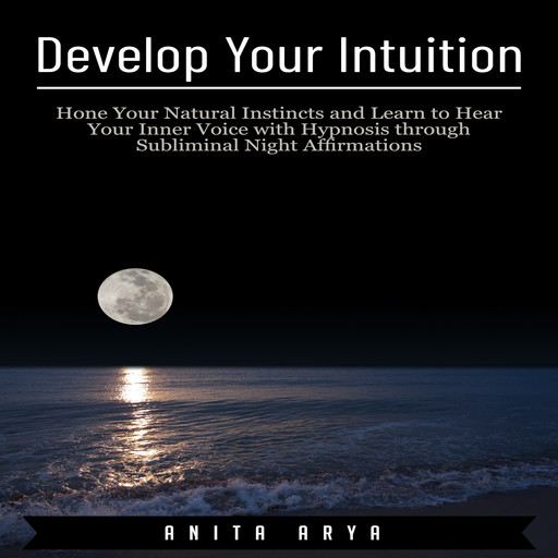 Develop Your Intuition: Hone Your Natural Instincts and Learn to Hear Your Inner Voice with Hypnosis through Subliminal Night Affirmations, Anita Arya