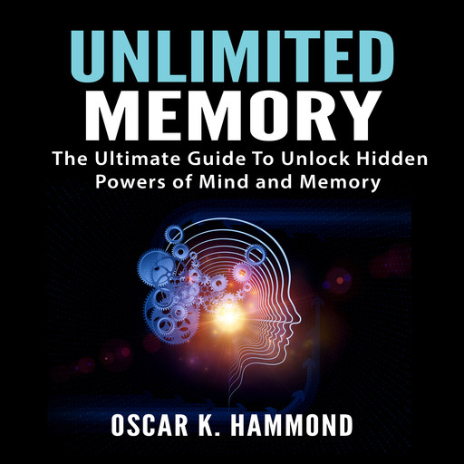 Unlimited Memory: The Ultimate Guide To Unlock Hidden Powers of Mind and Memory, Oscar K. Hammond