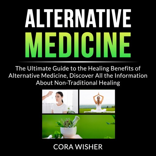 Alternative Medicine: The Ultimate Guide to the Healing Benefits of Alternative Medicine, Discover All the Information About Non-Traditional Healing, Cora Wisher