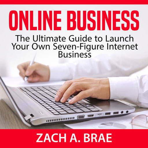 Online Business: The Ultimate Guide to Launch Your Own Seven-Figure Internet Business, Zach A. Brae
