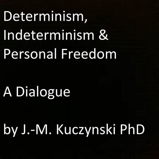 Determinism, Indeterminism, and Personal Freedom: A Dialogue, JOHN-MICHAEL KUCZYNSKI