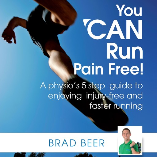 You CAN run pain free! A physio's 5 step guide to enjoying injury-free and faster running, Brad Beer