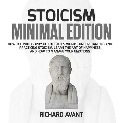 Stoicism Minimal Edition: How the Philosophy of The Stoics works, Understanding and Practicing stoicism, learn the Art of Happiness and how to Manage Your emotions, Richard Avant