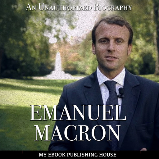 Emmanuel Macron: An Unauthorized Biography, My Ebook Publishing House
