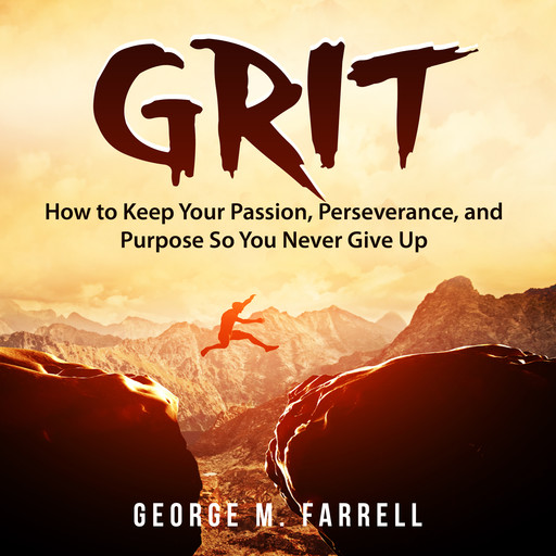 Grit: How to Keep Your Passion, Perseverance, and Purpose So You Never Give Up, George M. Farrell