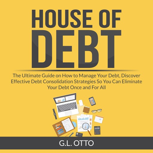 House of Debt: The Ultimate Guide on How to Manage Your Debt, Discover Effective Debt Consolidation Strategies So You Can Eliminate Your Debt Once and For All, G.L. Otto