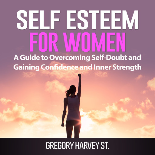 Self Esteem for Women: A Guide to Overcoming Self-Doubt and Gaining Confidence and Inner Strength, Gregory Harvey St.