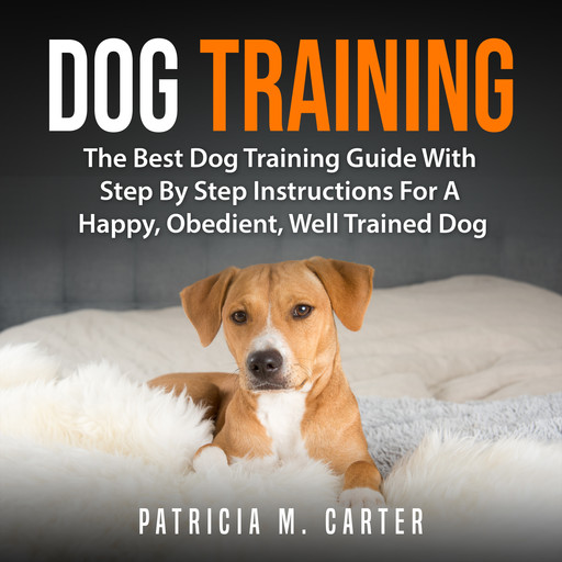 Dog Training: The Best Dog Training Guide With Step By Step Instructions For A Happy, Obedient, Well Trained Dog, Patricia M. Carter
