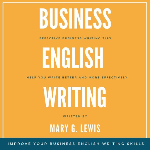 Business English Writing: Effective Business Writing Tips and Tricks That Will Help You Write Better and More Effectively at Work, Mary G. Lewis