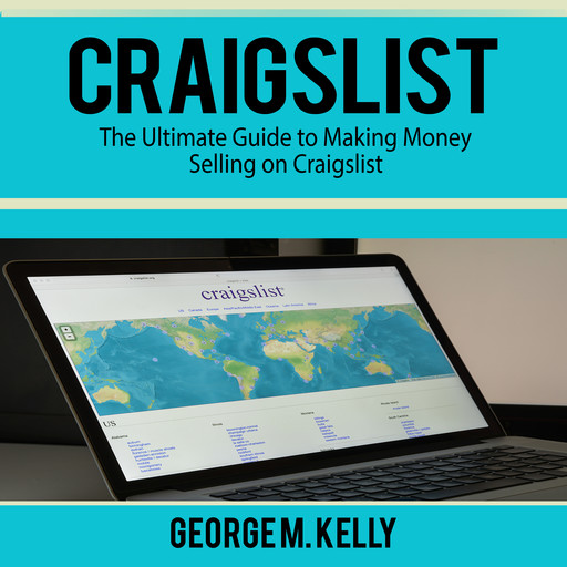 Craigslist: The Ultimate Guide to Making Money Selling on Craigslist, George M. Kelly