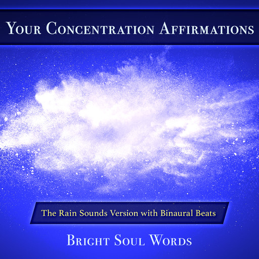 Your Concentration Affirmations: The Rain Sounds Version with Binaural Beats, Bright Soul Words