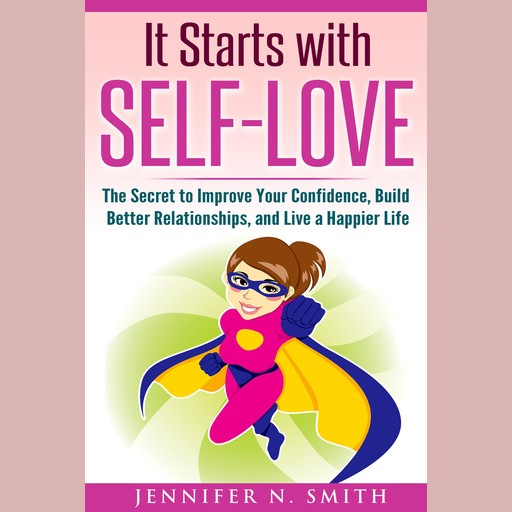 It Starts with Self-Love: The Secret to Improve Your Confidence, Build Better Relationships, and Live a Happier Life, Jennifer N. Smith