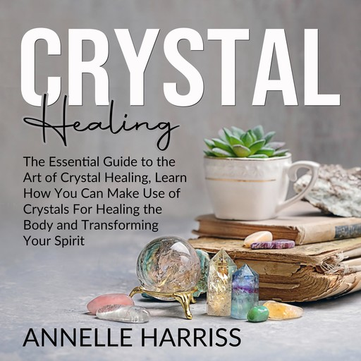 Crystal Healing: The Essential Guide to the Art of Crystal Healing, Learn How You Can Make Use of Crystals For Healing the Body and Transforming Your Spirit, Annelle Harriss
