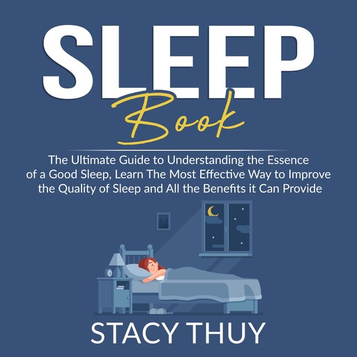 Sleep Book: The Ultimate Guide to Understanding the Essence of a Good Sleep, Learn The Most Effective Way to Improve the Quality of Sleep and All the Benefits it Can Provide, Stacy Thuy