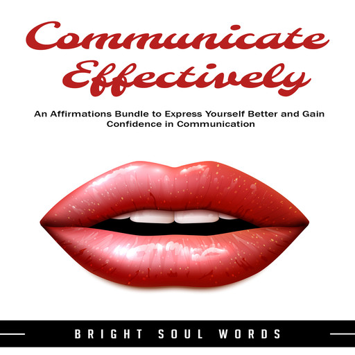 Communicate Effectively: An Affirmations Bundle to Express Yourself Better and Gain Confidence in Communication, Bright Soul Words