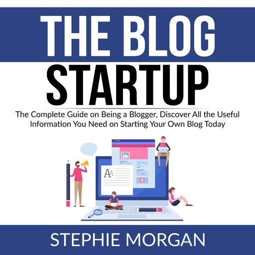 The Blog Startup: The Complete Guide on Being a Blogger, Discover All the Useful Information You Need on Starting Your Own Blog Today, Stephie Morgan