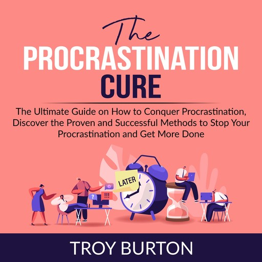 The Procrastination Cure: The Ultimate Guide on How to Conquer Procrastination, Discover the Proven and Successful Methods to Stop Your Procrastination and Get More Done, Troy Burton