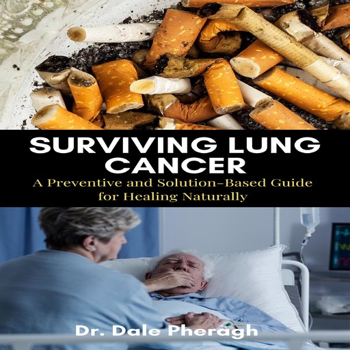 Surviving Lung Cancer: A Preventive and Solution-Based Guide for Healing Naturally, Dale Pheragh
