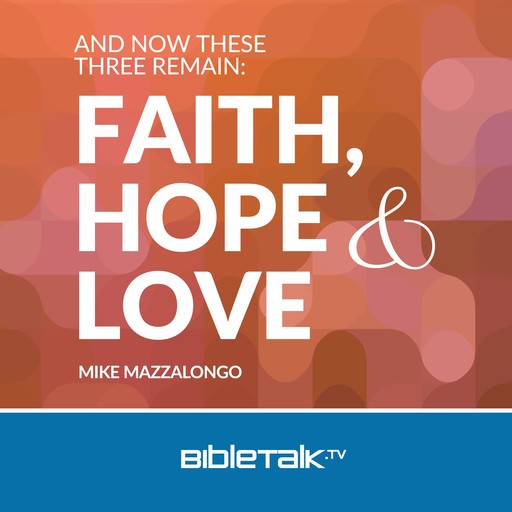 And Now These Three Remain: Faith, Hope and Love, Mike Mazzalongo