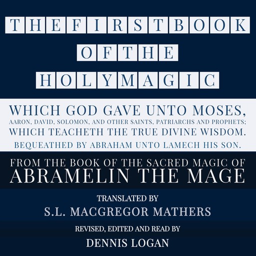 THE FIRST BOOK OF THE HOLY MAGIC, WHICH GOD GAVE UNTO MOSES, AARON, DAVID, SOLOMON, AND OTHER SAINTS, PATRIARCHS AND PROPHETS; WHICH TEACHETH THE TRUE DIVINE WISDOM. BEQUEATHED BY ABRAHAM UNTO LAMECH HIS SON., S.L.Macgregor Mathers