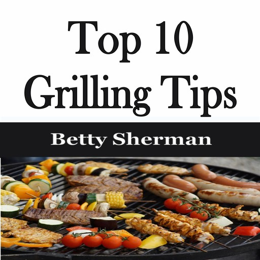 Top 10 Grilling Tips, Betty Sherman